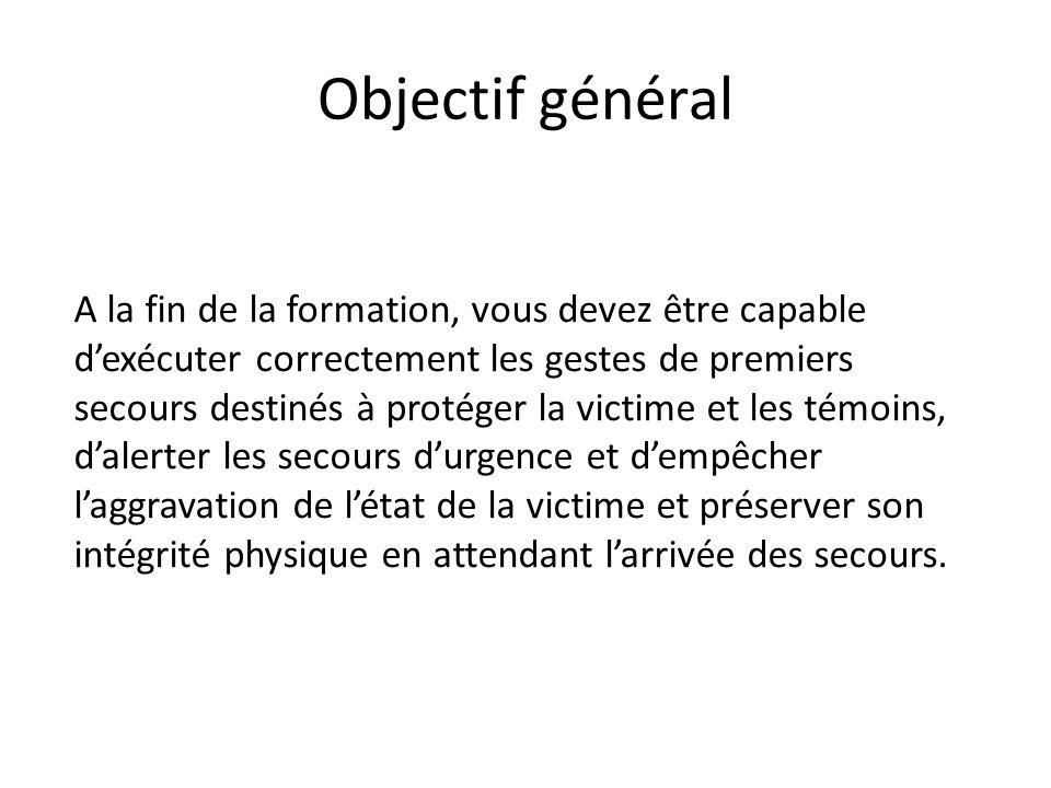 Objectif général A la fin de la formation, vous devez être capable dexécuter correctement les gestes de premiers secours destinés à protéger la victim