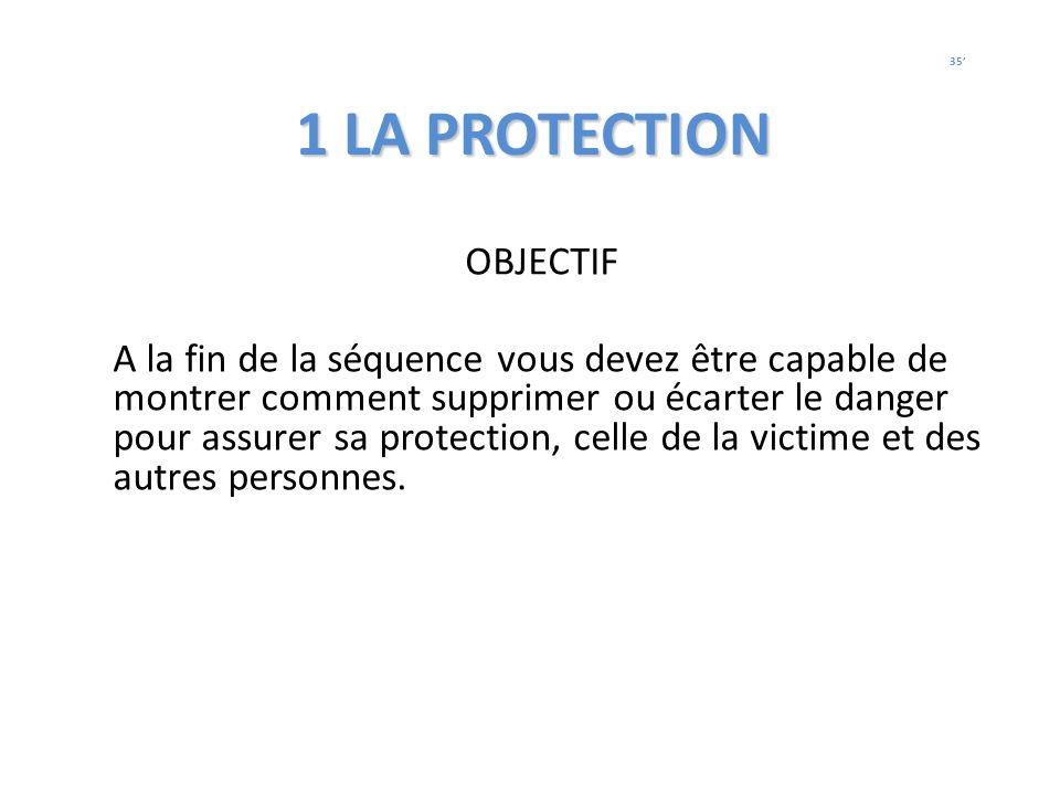 1 LA PROTECTION OBJECTIF A la fin de la séquence vous devez être capable de montrer comment supprimer ou écarter le danger pour assurer sa protection,