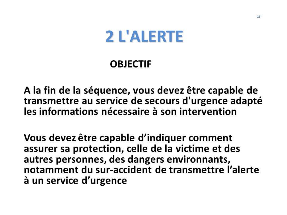 2 L'ALERTE OBJECTIF A la fin de la séquence, vous devez être capable de transmettre au service de secours d'urgence adapté les informations nécessaire