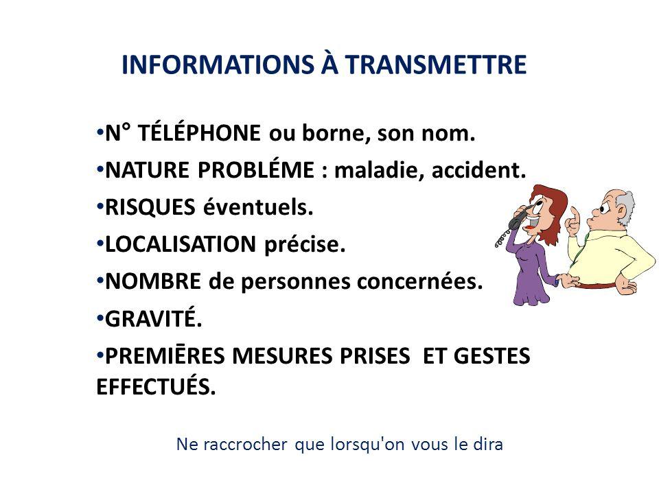 INFORMATIONS À TRANSMETTRE N° TÉLÉPHONE ou borne, son nom. NATURE PROBLÉME : maladie, accident. RISQUES éventuels. LOCALISATION précise. NOMBRE de per