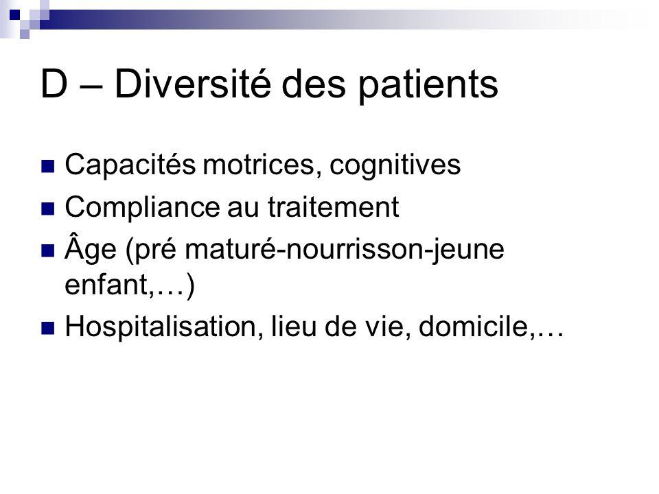 D – Diversité des patients Capacités motrices, cognitives Compliance au traitement Âge (pré maturé-nourrisson-jeune enfant,…) Hospitalisation, lieu de