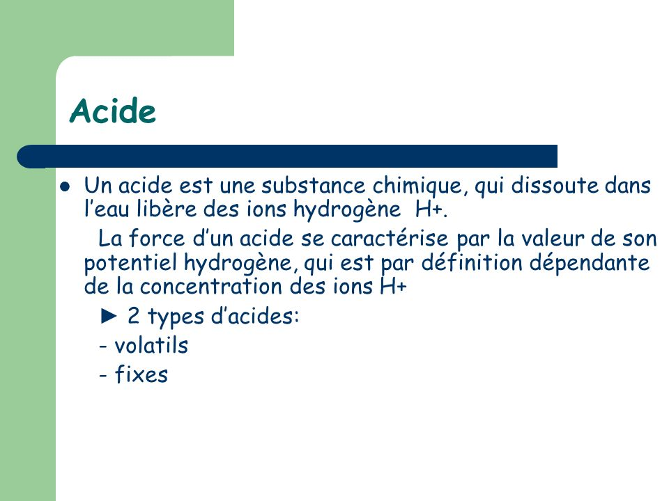 Acide Un acide est une substance chimique, qui dissoute dans leau libère des ions hydrogène H+. La force dun acide se caractérise par la valeur de son