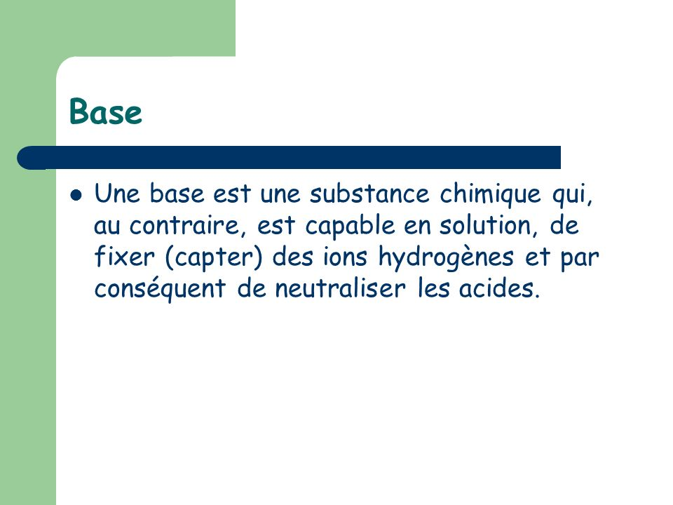 Base Une base est une substance chimique qui, au contraire, est capable en solution, de fixer (capter) des ions hydrogènes et par conséquent de neutra
