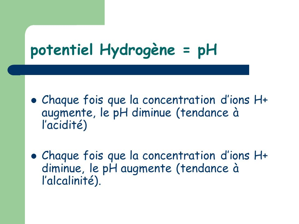 potentiel Hydrogène = pH Chaque fois que la concentration dions H+ augmente, le pH diminue (tendance à lacidité) Chaque fois que la concentration dion