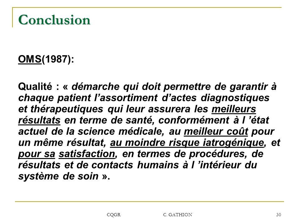 CQGR C. GATHION 30 Conclusion OMS(1987): Qualité : « démarche qui doit permettre de garantir à chaque patient lassortiment dactes diagnostiques et thé