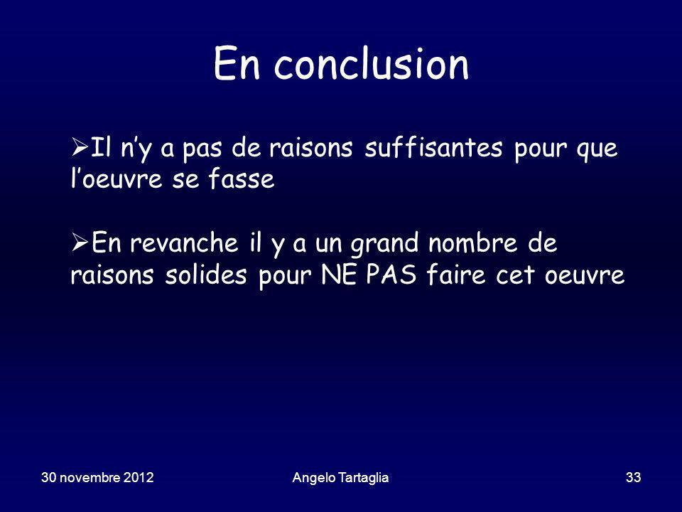 En conclusion 30 novembre 2012Angelo Tartaglia33 Il ny a pas de raisons suffisantes pour que loeuvre se fasse En revanche il y a un grand nombre de raisons solides pour NE PAS faire cet oeuvre