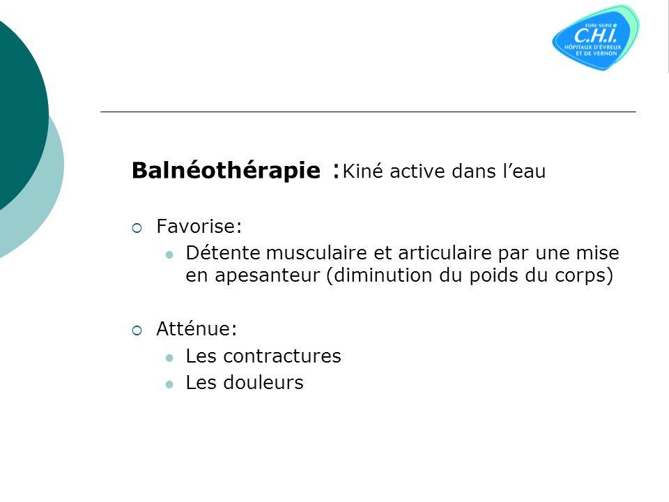 Balnéothérapie : Kiné active dans leau Favorise: Détente musculaire et articulaire par une mise en apesanteur (diminution du poids du corps) Atténue: Les contractures Les douleurs