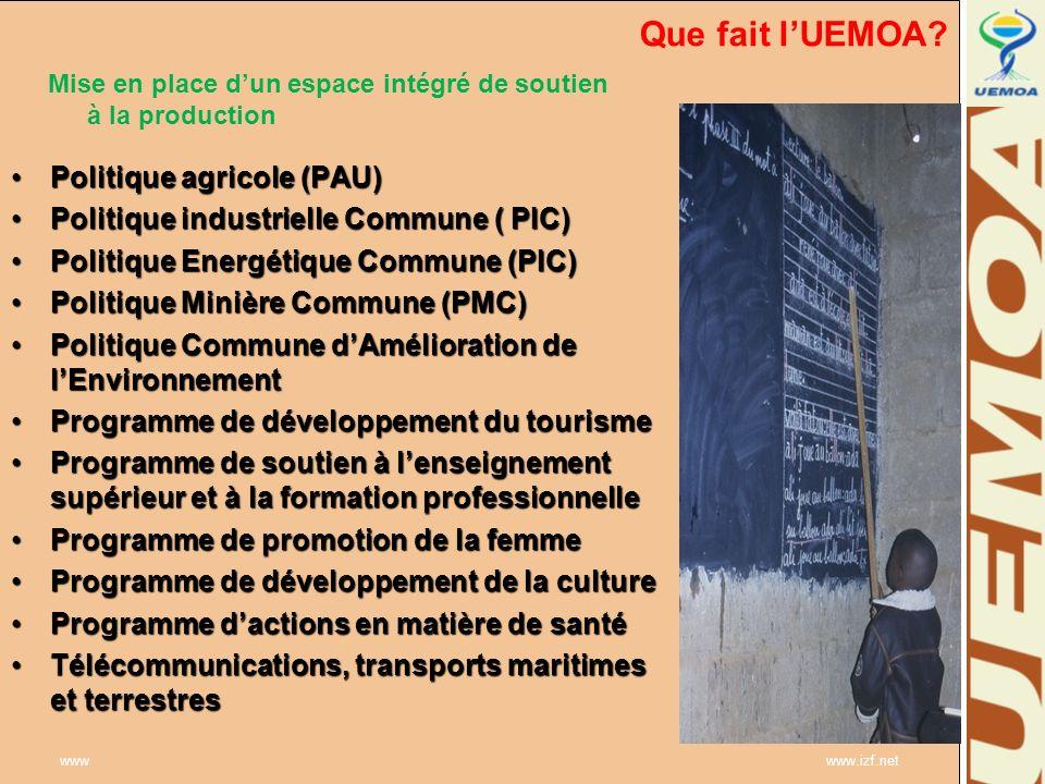 www www.izf.net Que fait lUEMOA? Mise en place dun espace intégré de soutien à la production Politique agricole (PAU)Politique agricole (PAU) Politiqu