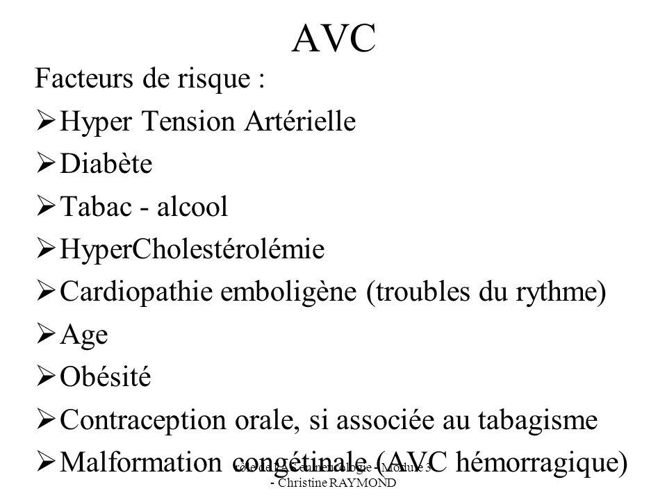 rôle de l AS en neurologie - Module 3 - Christine RAYMOND AVC Facteurs de risque : Hyper Tension Artérielle Diabète Tabac - alcool HyperCholestérolémie Cardiopathie emboligène (troubles du rythme) Age Obésité Contraception orale, si associée au tabagisme Malformation congétinale (AVC hémorragique)