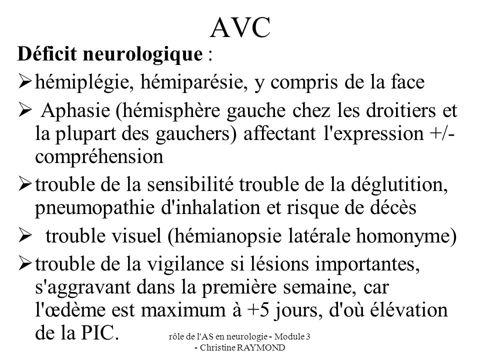 rôle de l'AS en neurologie - Module 3 - Christine RAYMOND AVC Déficit neurologique : hémiplégie, hémiparésie, y compris de la face Aphasie (hémisphère