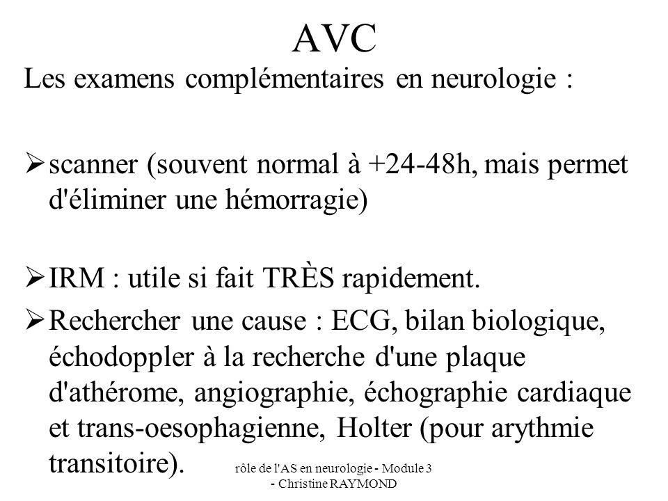 rôle de l AS en neurologie - Module 3 - Christine RAYMOND AVC Les examens complémentaires en neurologie : scanner (souvent normal à +24-48h, mais permet d éliminer une hémorragie) IRM : utile si fait TRÈS rapidement.