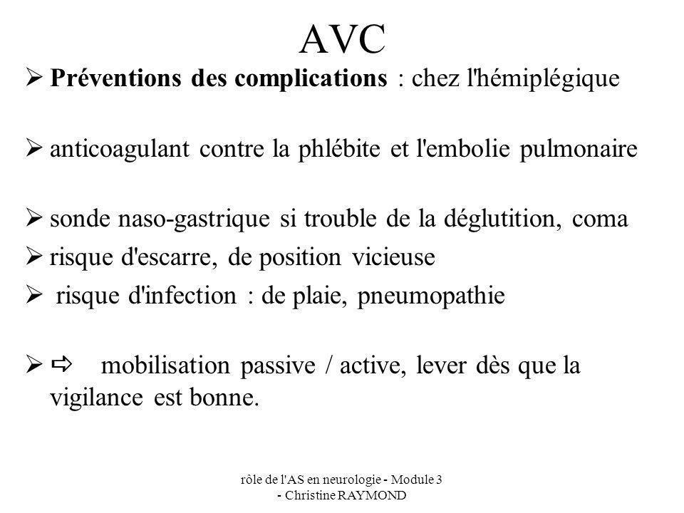 rôle de l AS en neurologie - Module 3 - Christine RAYMOND AVC Préventions des complications : chez l hémiplégique anticoagulant contre la phlébite et l embolie pulmonaire sonde naso-gastrique si trouble de la déglutition, coma risque d escarre, de position vicieuse risque d infection : de plaie, pneumopathie mobilisation passive / active, lever dès que la vigilance est bonne.