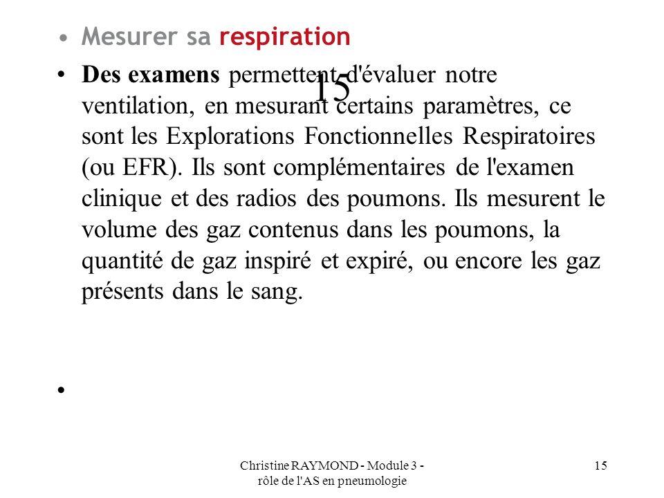 Christine RAYMOND - Module 3 - rôle de l AS en pneumologie 15 Mesurer sa respiration Des examens permettent d évaluer notre ventilation, en mesurant certains paramètres, ce sont les Explorations Fonctionnelles Respiratoires (ou EFR).