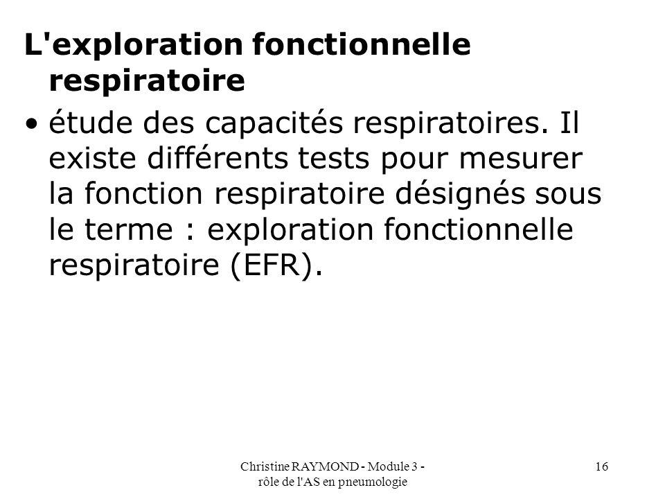 Christine RAYMOND - Module 3 - rôle de l'AS en pneumologie 16 L'exploration fonctionnelle respiratoire étude des capacités respiratoires. Il existe di