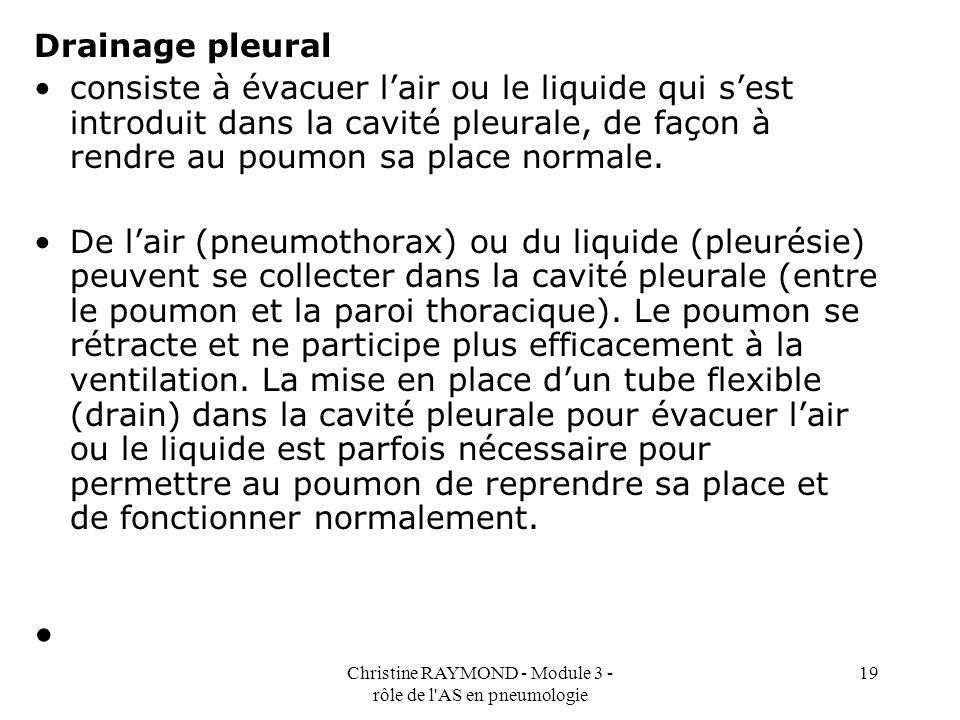 Christine RAYMOND - Module 3 - rôle de l AS en pneumologie 19 Drainage pleural consiste à évacuer lair ou le liquide qui sest introduit dans la cavité pleurale, de façon à rendre au poumon sa place normale.