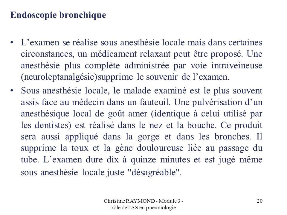 Christine RAYMOND - Module 3 - rôle de l'AS en pneumologie 20 Endoscopie bronchique Lexamen se réalise sous anesthésie locale mais dans certaines circ
