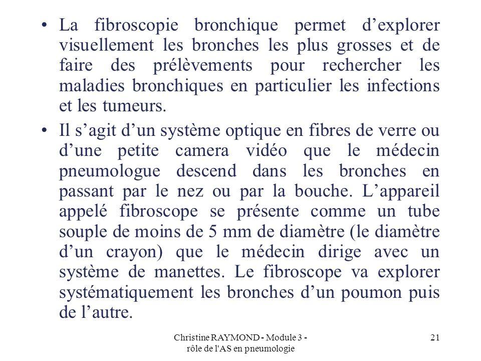 Christine RAYMOND - Module 3 - rôle de l AS en pneumologie 21 La fibroscopie bronchique permet dexplorer visuellement les bronches les plus grosses et de faire des prélèvements pour rechercher les maladies bronchiques en particulier les infections et les tumeurs.