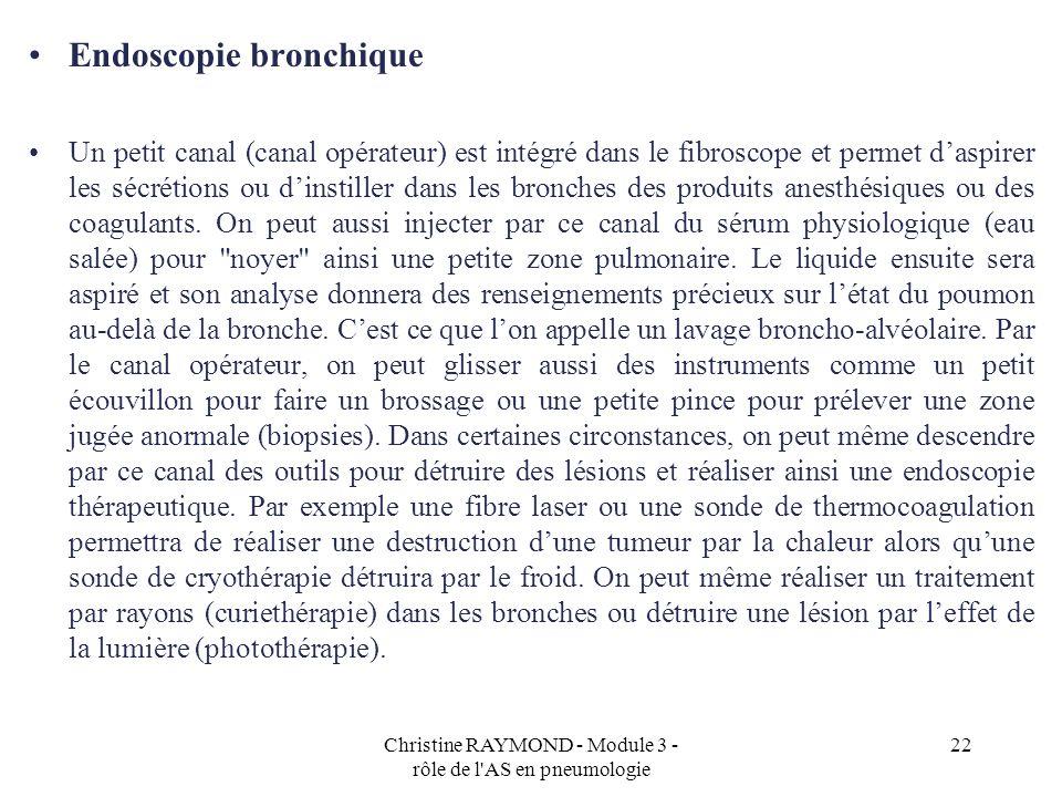Christine RAYMOND - Module 3 - rôle de l'AS en pneumologie 22 Endoscopie bronchique Un petit canal (canal opérateur) est intégré dans le fibroscope et