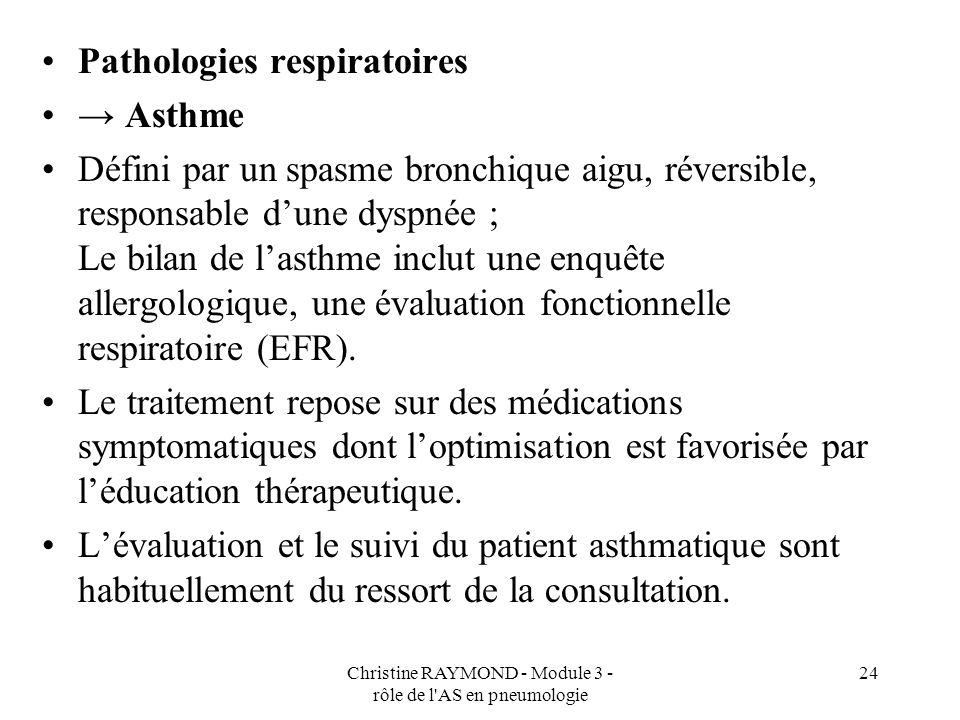 Christine RAYMOND - Module 3 - rôle de l AS en pneumologie 24 Pathologies respiratoires Asthme Défini par un spasme bronchique aigu, réversible, responsable dune dyspnée ; Le bilan de lasthme inclut une enquête allergologique, une évaluation fonctionnelle respiratoire (EFR).