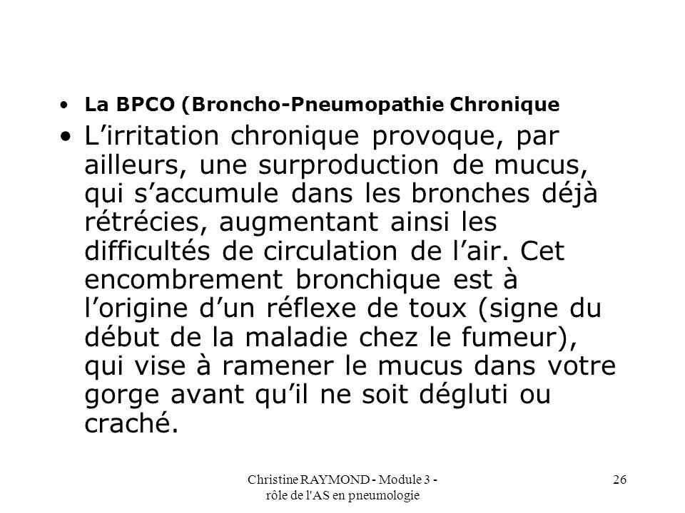 Christine RAYMOND - Module 3 - rôle de l AS en pneumologie 26 La BPCO (Broncho-Pneumopathie Chronique Lirritation chronique provoque, par ailleurs, une surproduction de mucus, qui saccumule dans les bronches déjà rétrécies, augmentant ainsi les difficultés de circulation de lair.