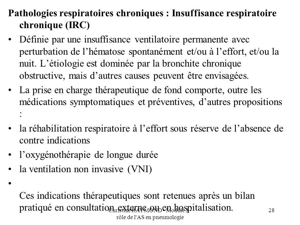 Christine RAYMOND - Module 3 - rôle de l AS en pneumologie 28 Pathologies respiratoires chroniques : Insuffisance respiratoire chronique (IRC) Définie par une insuffisance ventilatoire permanente avec perturbation de lhématose spontanément et/ou à leffort, et/ou la nuit.
