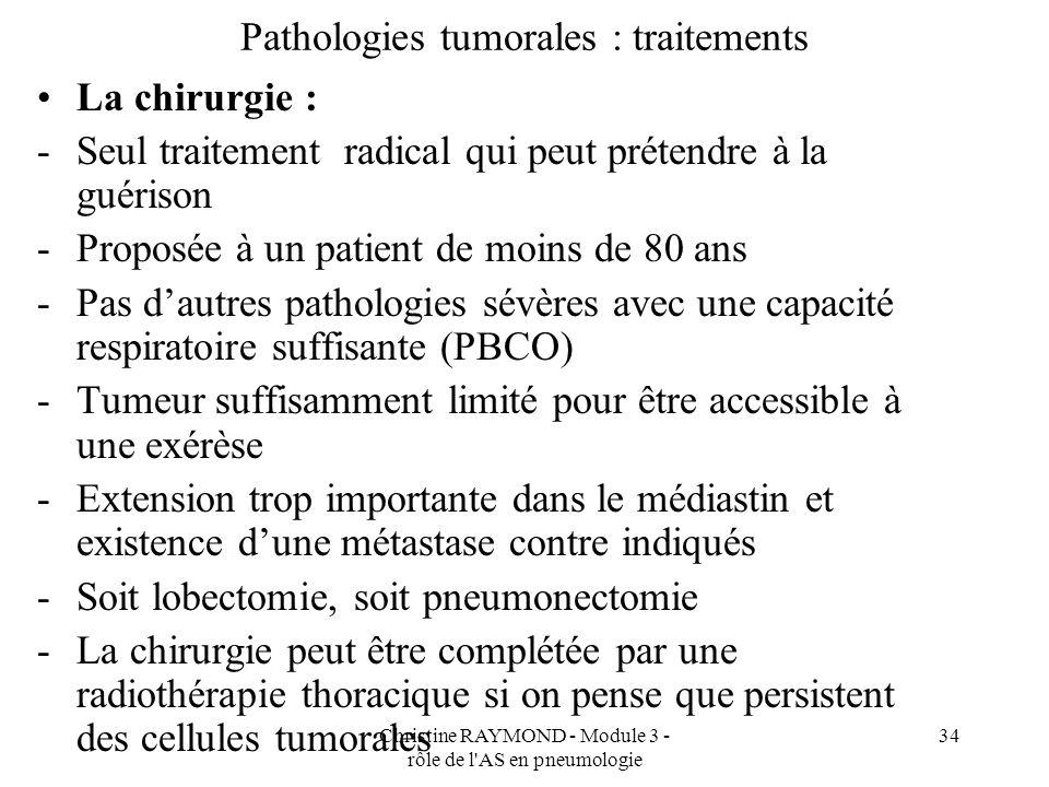 Christine RAYMOND - Module 3 - rôle de l AS en pneumologie 34 Pathologies tumorales : traitements La chirurgie : -Seul traitement radical qui peut prétendre à la guérison -Proposée à un patient de moins de 80 ans -Pas dautres pathologies sévères avec une capacité respiratoire suffisante (PBCO) -Tumeur suffisamment limité pour être accessible à une exérèse -Extension trop importante dans le médiastin et existence dune métastase contre indiqués -Soit lobectomie, soit pneumonectomie -La chirurgie peut être complétée par une radiothérapie thoracique si on pense que persistent des cellules tumorales