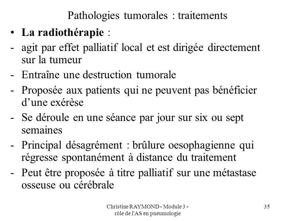 Christine RAYMOND - Module 3 - rôle de l AS en pneumologie 35 Pathologies tumorales : traitements La radiothérapie : -agit par effet palliatif local et est dirigée directement sur la tumeur -Entraîne une destruction tumorale -Proposée aux patients qui ne peuvent pas bénéficier dune exérèse -Se déroule en une séance par jour sur six ou sept semaines -Principal désagrément : brûlure oesophagienne qui régresse spontanément à distance du traitement -Peut être proposée à titre palliatif sur une métastase osseuse ou cérébrale