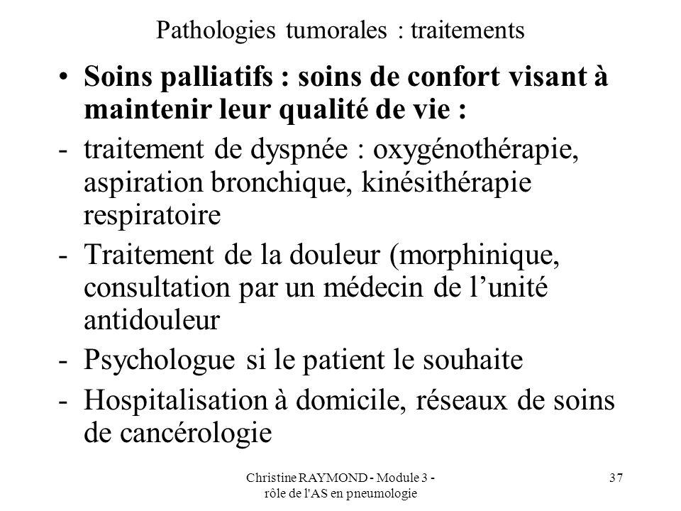 Christine RAYMOND - Module 3 - rôle de l'AS en pneumologie 37 Pathologies tumorales : traitements Soins palliatifs : soins de confort visant à mainten