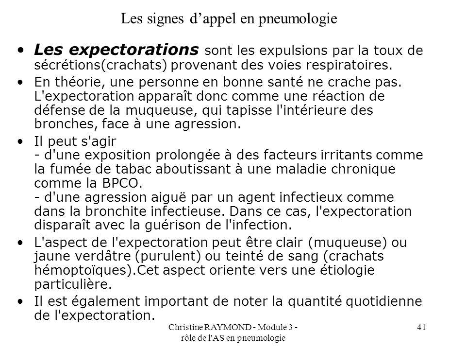 Christine RAYMOND - Module 3 - rôle de l AS en pneumologie 41 Les signes dappel en pneumologie Les expectorations sont les expulsions par la toux de sécrétions(crachats) provenant des voies respiratoires.
