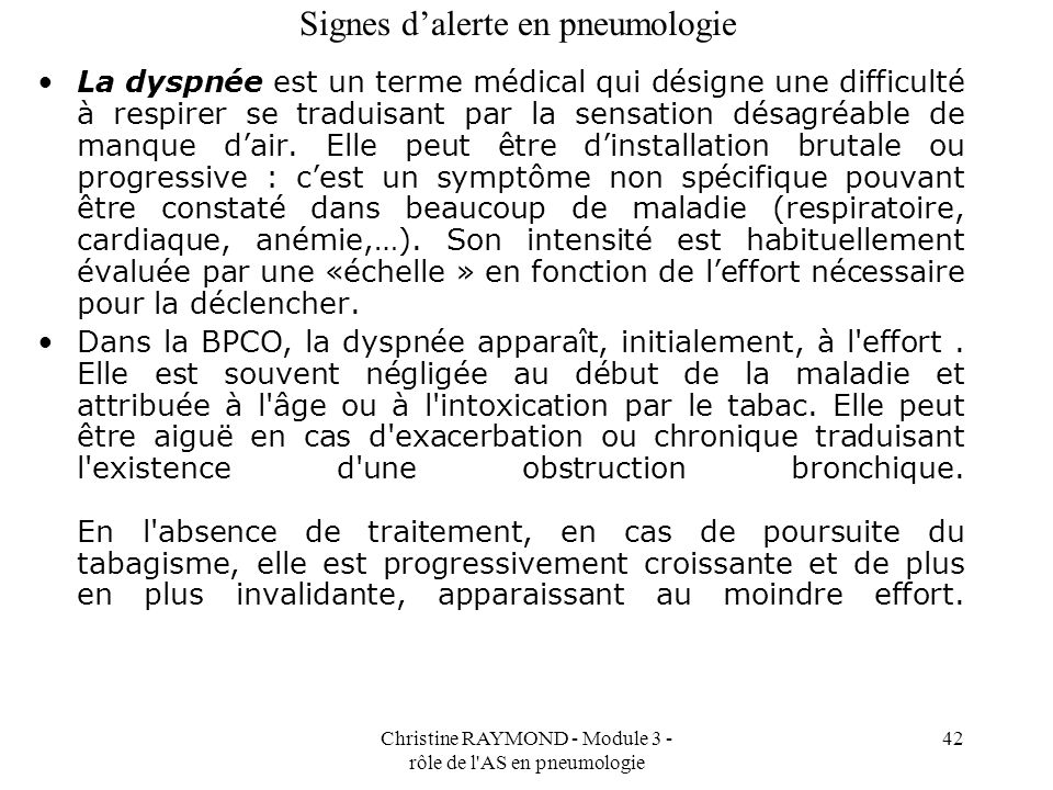 Christine RAYMOND - Module 3 - rôle de l AS en pneumologie 42 Signes dalerte en pneumologie La dyspnée est un terme médical qui désigne une difficulté à respirer se traduisant par la sensation désagréable de manque dair.