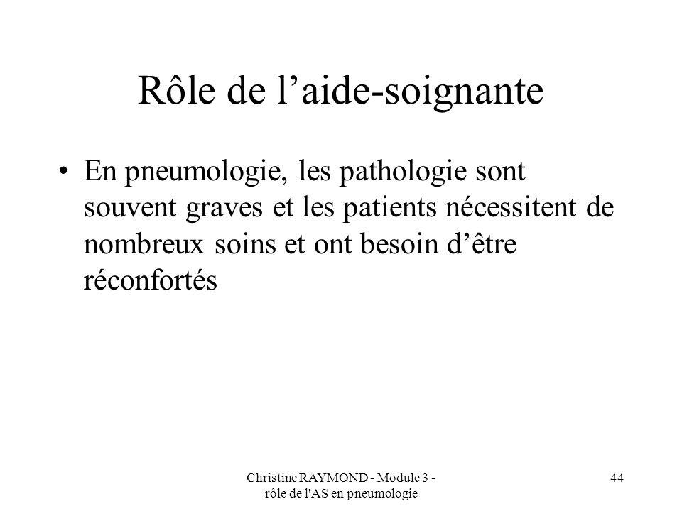 Christine RAYMOND - Module 3 - rôle de l AS en pneumologie 44 Rôle de laide-soignante En pneumologie, les pathologie sont souvent graves et les patients nécessitent de nombreux soins et ont besoin dêtre réconfortés