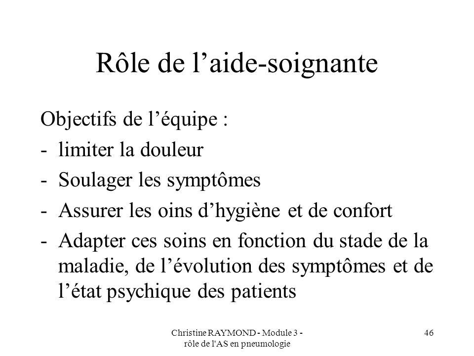Christine RAYMOND - Module 3 - rôle de l'AS en pneumologie 46 Rôle de laide-soignante Objectifs de léquipe : -limiter la douleur -Soulager les symptôm