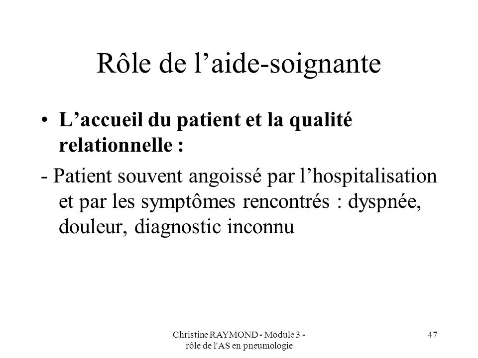 Christine RAYMOND - Module 3 - rôle de l AS en pneumologie 47 Rôle de laide-soignante Laccueil du patient et la qualité relationnelle : - Patient souvent angoissé par lhospitalisation et par les symptômes rencontrés : dyspnée, douleur, diagnostic inconnu