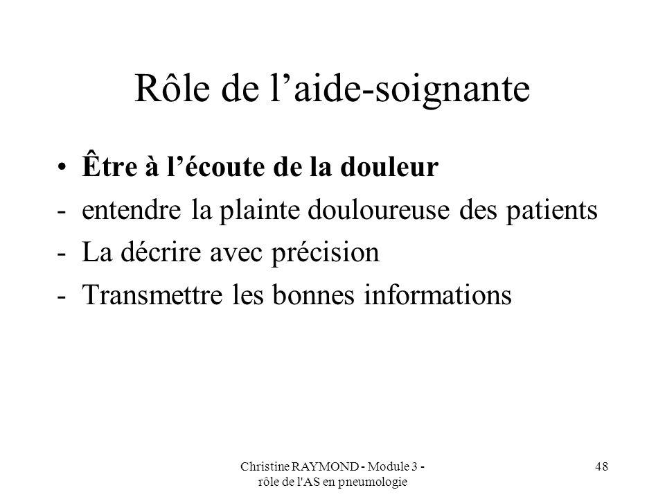 Christine RAYMOND - Module 3 - rôle de l AS en pneumologie 48 Rôle de laide-soignante Être à lécoute de la douleur -entendre la plainte douloureuse des patients -La décrire avec précision -Transmettre les bonnes informations