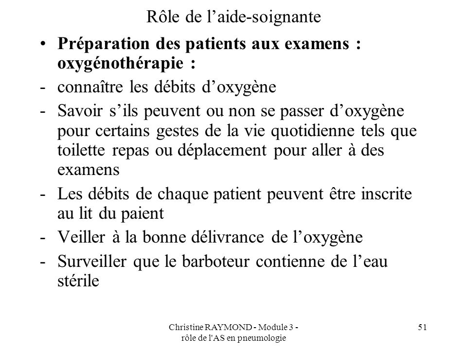 Christine RAYMOND - Module 3 - rôle de l AS en pneumologie 51 Rôle de laide-soignante Préparation des patients aux examens : oxygénothérapie : -connaître les débits doxygène -Savoir sils peuvent ou non se passer doxygène pour certains gestes de la vie quotidienne tels que toilette repas ou déplacement pour aller à des examens -Les débits de chaque patient peuvent être inscrite au lit du paient -Veiller à la bonne délivrance de loxygène -Surveiller que le barboteur contienne de leau stérile