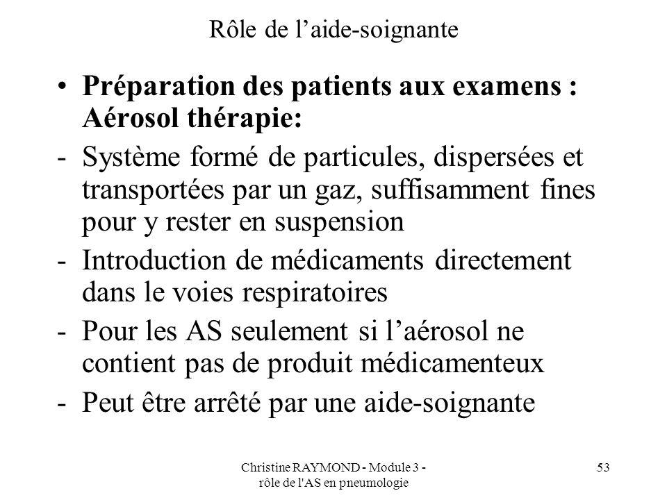 Christine RAYMOND - Module 3 - rôle de l'AS en pneumologie 53 Rôle de laide-soignante Préparation des patients aux examens : Aérosol thérapie: -Systèm