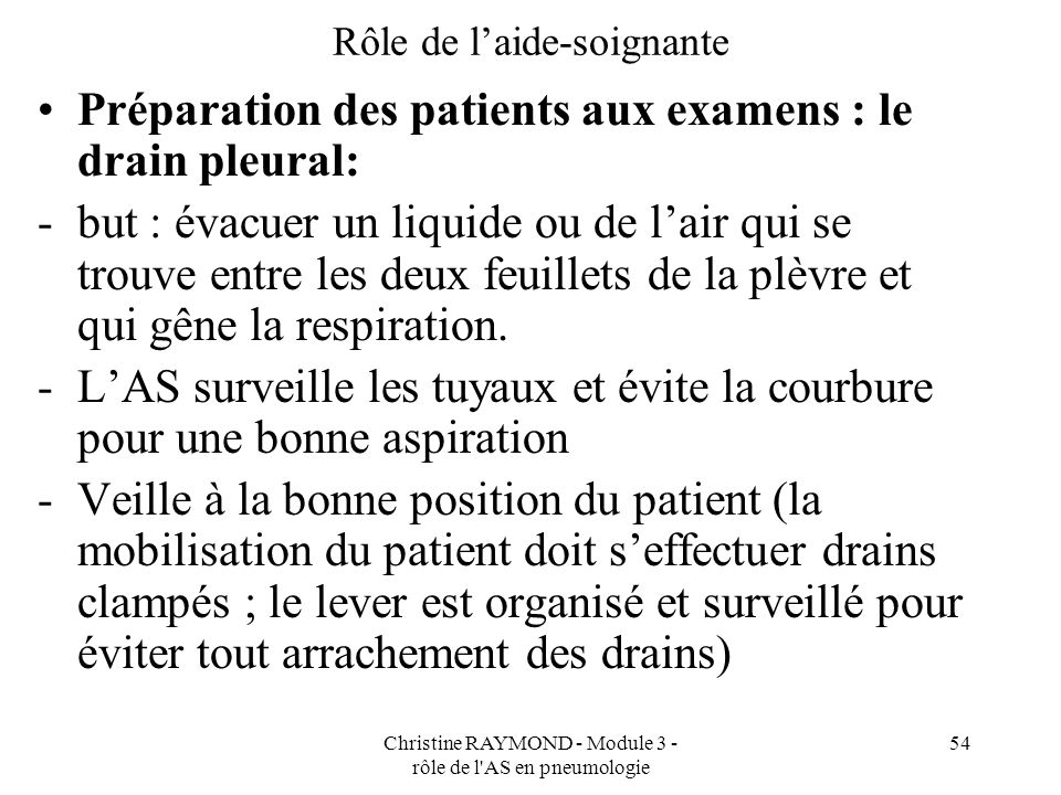 Christine RAYMOND - Module 3 - rôle de l'AS en pneumologie 54 Rôle de laide-soignante Préparation des patients aux examens : le drain pleural: -but :