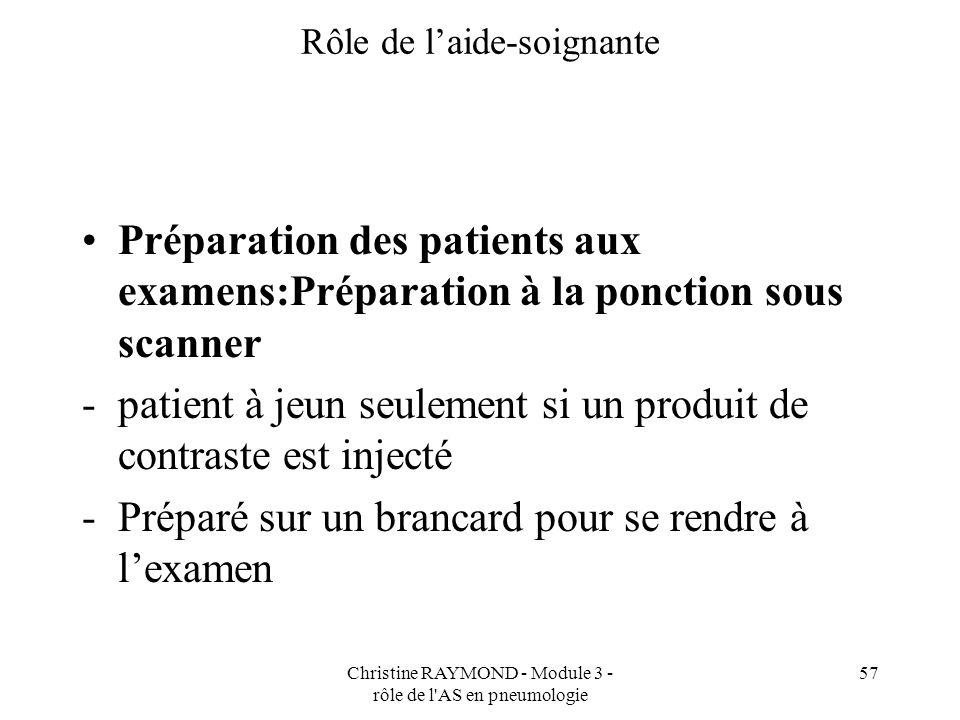 Christine RAYMOND - Module 3 - rôle de l'AS en pneumologie 57 Rôle de laide-soignante Préparation des patients aux examens:Préparation à la ponction s