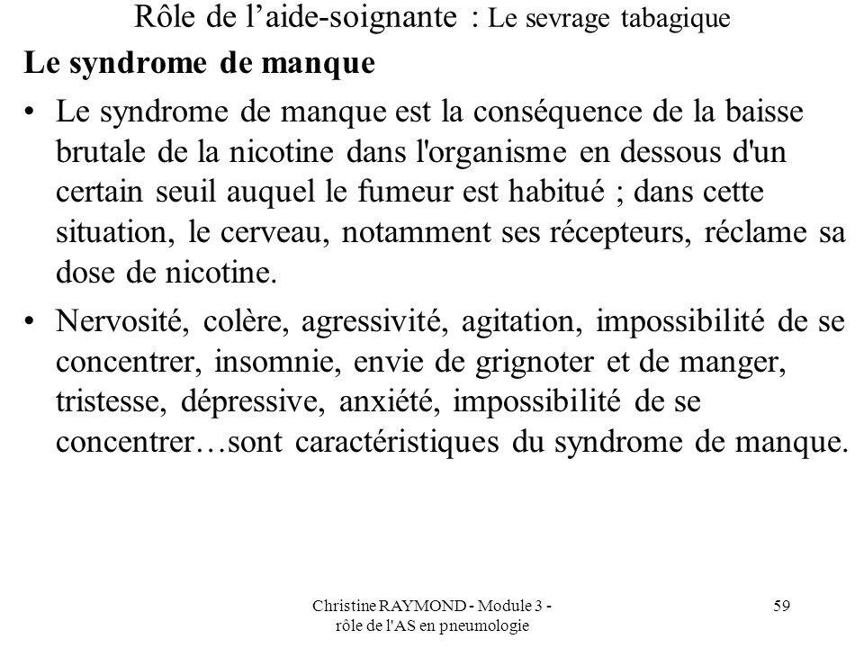 Christine RAYMOND - Module 3 - rôle de l'AS en pneumologie 59 Rôle de laide-soignante : Le sevrage tabagique Le syndrome de manque Le syndrome de manq