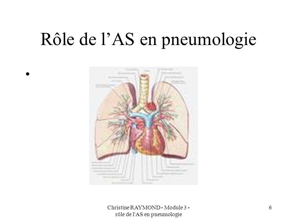 Christine RAYMOND - Module 3 - rôle de l AS en pneumologie 6 Rôle de lAS en pneumologie