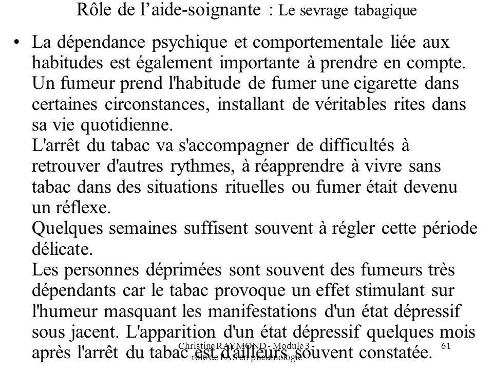 Christine RAYMOND - Module 3 - rôle de l AS en pneumologie 61 Rôle de laide-soignante : Le sevrage tabagique La dépendance psychique et comportementale liée aux habitudes est également importante à prendre en compte.