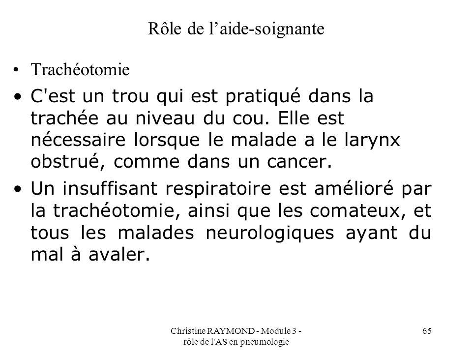 Christine RAYMOND - Module 3 - rôle de l AS en pneumologie 65 Rôle de laide-soignante Trachéotomie C est un trou qui est pratiqué dans la trachée au niveau du cou.