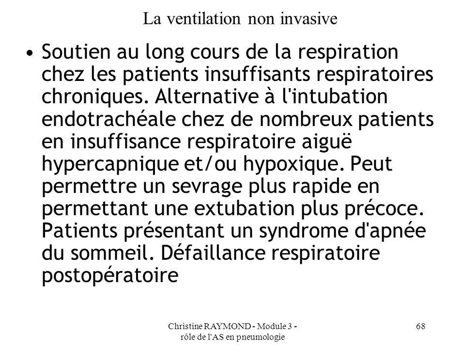 Christine RAYMOND - Module 3 - rôle de l AS en pneumologie 68 La ventilation non invasive Soutien au long cours de la respiration chez les patients insuffisants respiratoires chroniques.