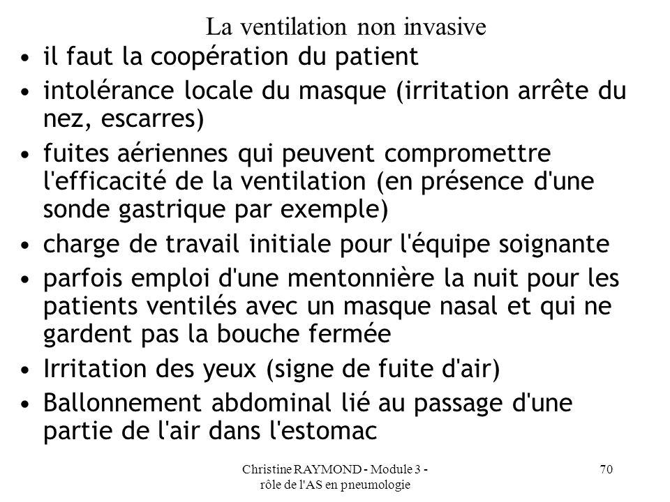 Christine RAYMOND - Module 3 - rôle de l'AS en pneumologie 70 La ventilation non invasive il faut la coopération du patient intolérance locale du masq