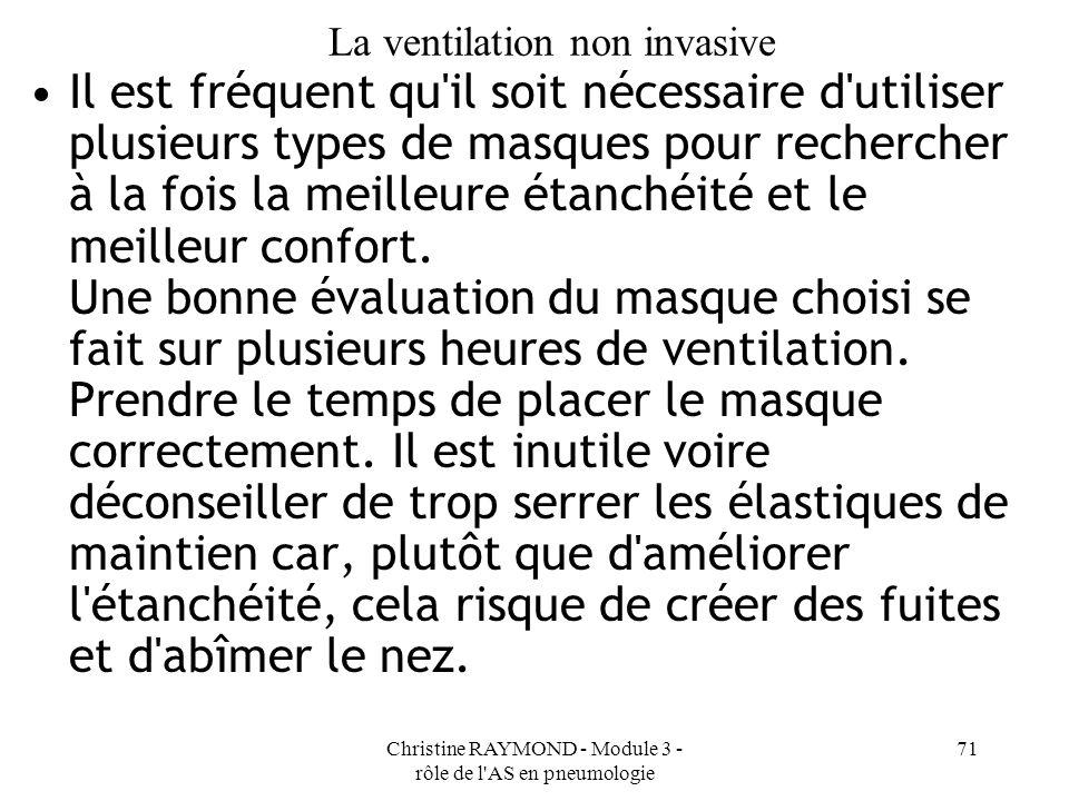Christine RAYMOND - Module 3 - rôle de l AS en pneumologie 71 La ventilation non invasive Il est fréquent qu il soit nécessaire d utiliser plusieurs types de masques pour rechercher à la fois la meilleure étanchéité et le meilleur confort.