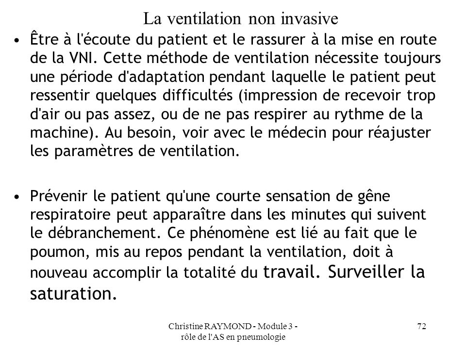 Christine RAYMOND - Module 3 - rôle de l AS en pneumologie 72 La ventilation non invasive Être à l écoute du patient et le rassurer à la mise en route de la VNI.