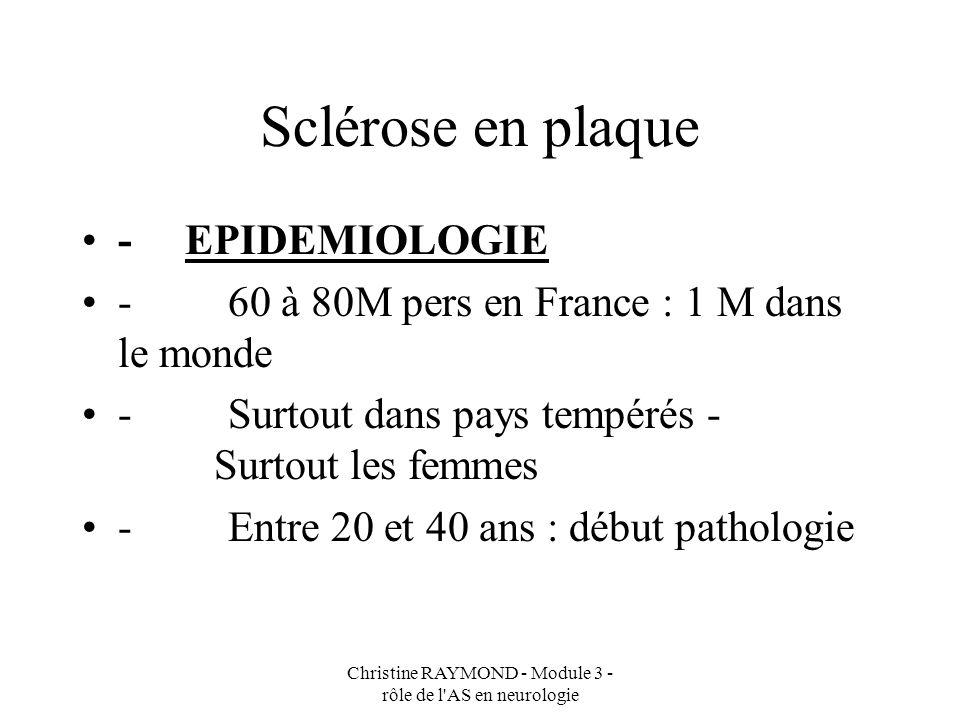 Christine RAYMOND - Module 3 - rôle de l AS en neurologie Sclérose en plaque FACTEURS DE RISQUES - environnementaux - agents infectieux, viraux - génétiques (même famille, groupe HLA)