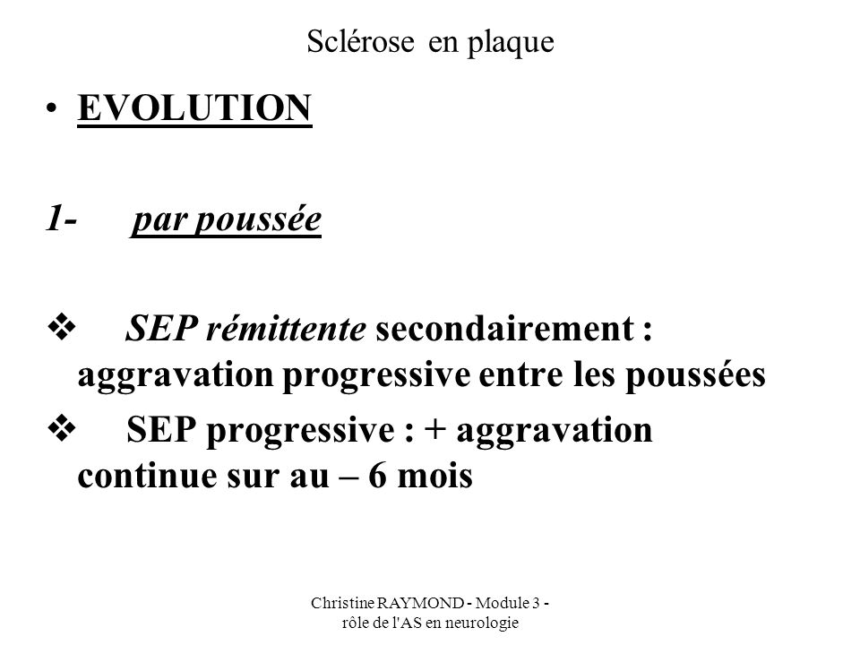 Christine RAYMOND - Module 3 - rôle de l'AS en neurologie Sclérose en plaque EVOLUTION 1- par poussée SEP rémittente secondairement : aggravation prog