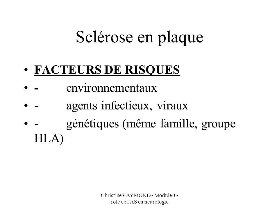 Christine RAYMOND - Module 3 - rôle de l AS en neurologie Sclérose en plaque DEFINITION maladie auto-immune (le syndrome immunitaire défectueuse se retourne contre la substance blanche du cerveau, de la moelle épinière de lindividu), touche la myéline du SNC