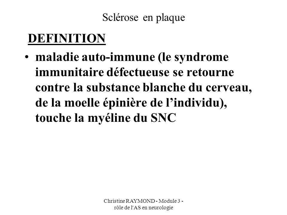 Christine RAYMOND - Module 3 - rôle de l AS en neurologie Sclérose en plaque CLINIQUE atteinte démyélinisante de la substance blanche du système nerveux central Atteinte motrice : - faiblesse motrice (paraplégie, parésie, hémiplégie) - hypertonie, spasticité (raideur) - augmentation des réflexes -